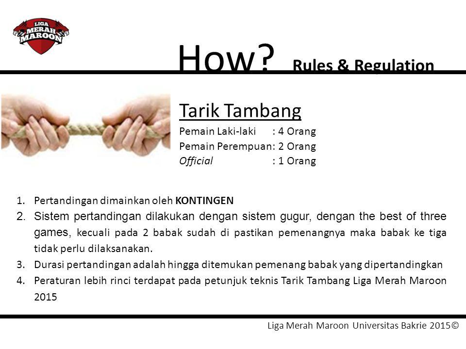 Liga Merah Maroon Universitas Bakrie 2015© How? Rules & Regulation Tarik Tambang Pemain Laki-laki: 4 Orang Pemain Perempuan: 2 Orang Official: 1 Orang