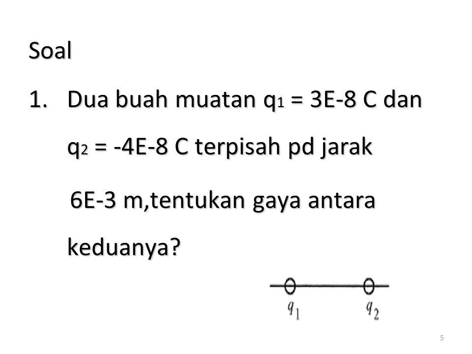 5 Soal 1.Dua buah muatan q 1 = 3E-8 C dan q 2 = -4E-8 C terpisah pd jarak 6E-3 m,tentukan gaya antara keduanya.