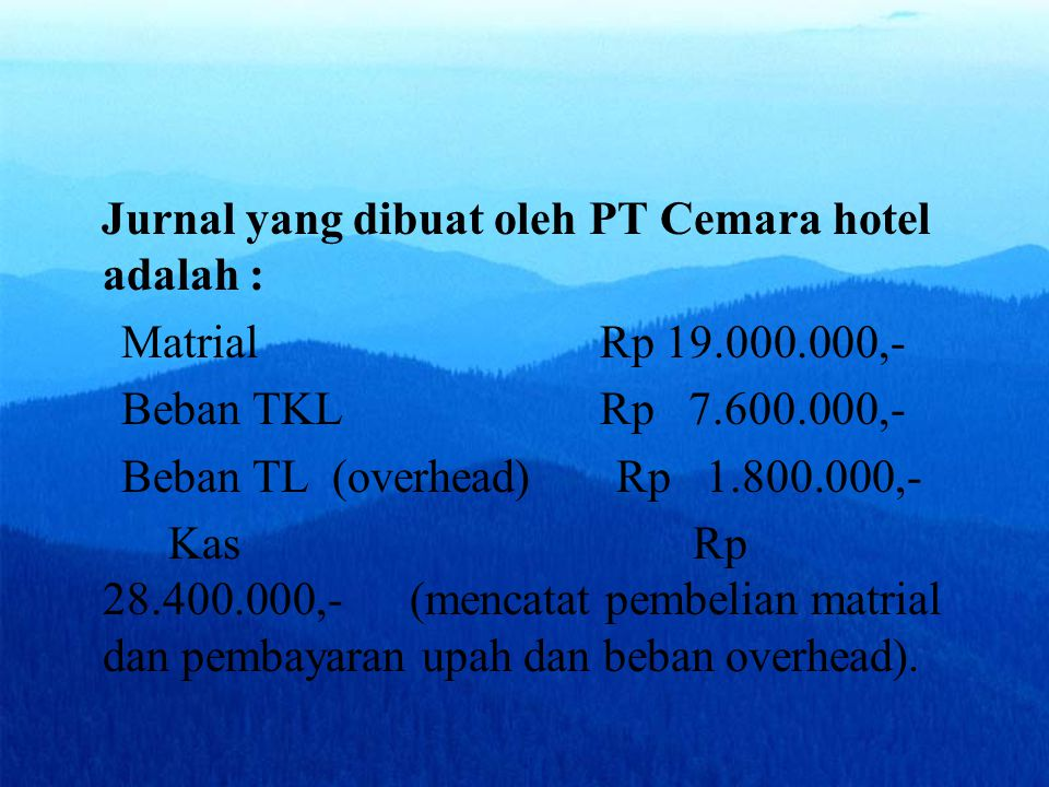 Jurnal yang dibuat oleh PT Cemara hotel adalah : Matrial Rp 19.000.000,- Beban TKL Rp 7.600.000,- Beban TL (overhead) Rp 1.800.000,- Kas Rp 28.400.000,- (mencatat pembelian matrial dan pembayaran upah dan beban overhead).