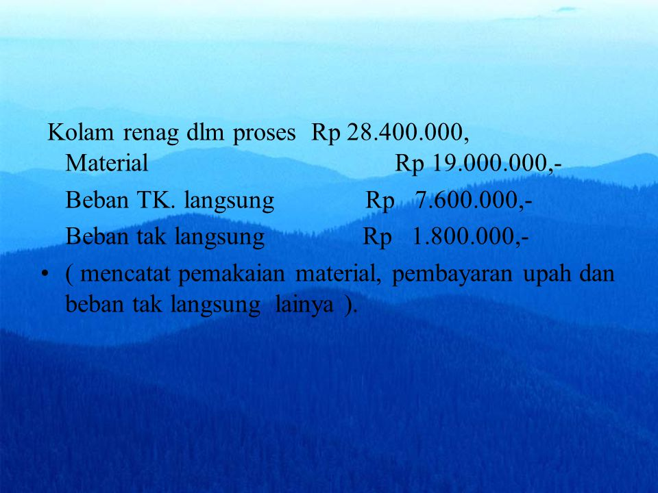 Kolam renag dlm proses Rp 28.400.000, Material Rp 19.000.000,- Beban TK. langsung Rp 7.600.000,- Beban tak langsung Rp 1.800.000,- ( mencatat pemakaia