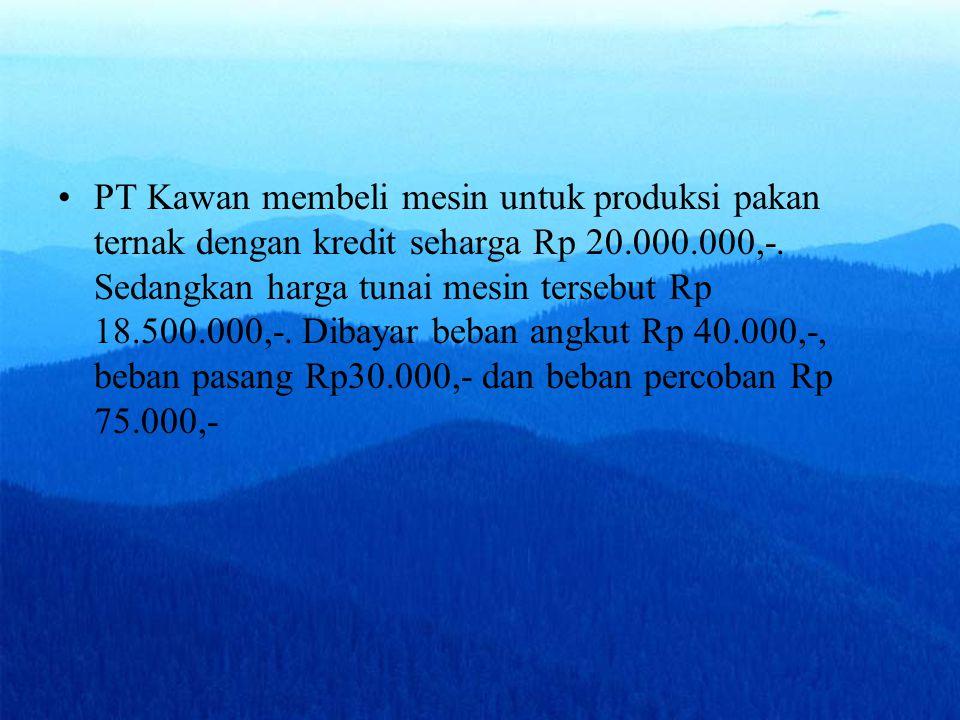 PT Kawan membeli mesin untuk produksi pakan ternak dengan kredit seharga Rp 20.000.000,-. Sedangkan harga tunai mesin tersebut Rp 18.500.000,-. Dibaya
