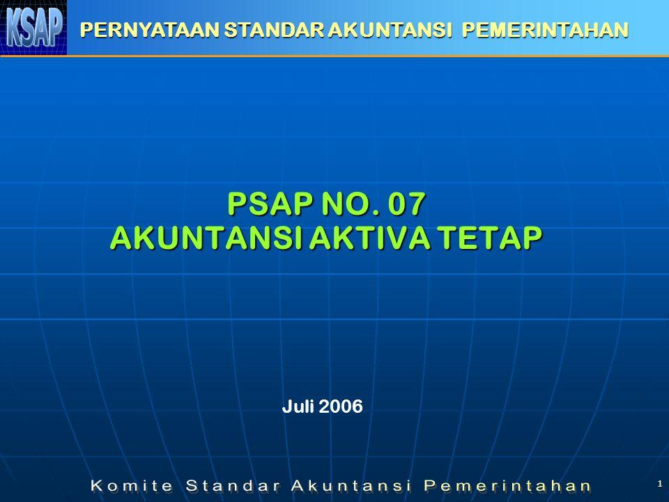 1 PSAP NO. 07 AKUNTANSI AKTIVA TETAP PERNYATAAN STANDAR AKUNTANSI PEMERINTAHAN Juli 2006