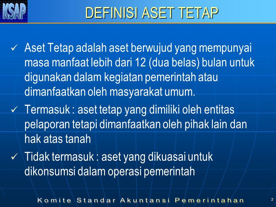 2 DEFINISI ASET TETAP Aset Tetap adalah aset berwujud yang mempunyai masa manfaat lebih dari 12 (dua belas) bulan untuk digunakan dalam kegiatan pemerintah atau dimanfaatkan oleh masyarakat umum.