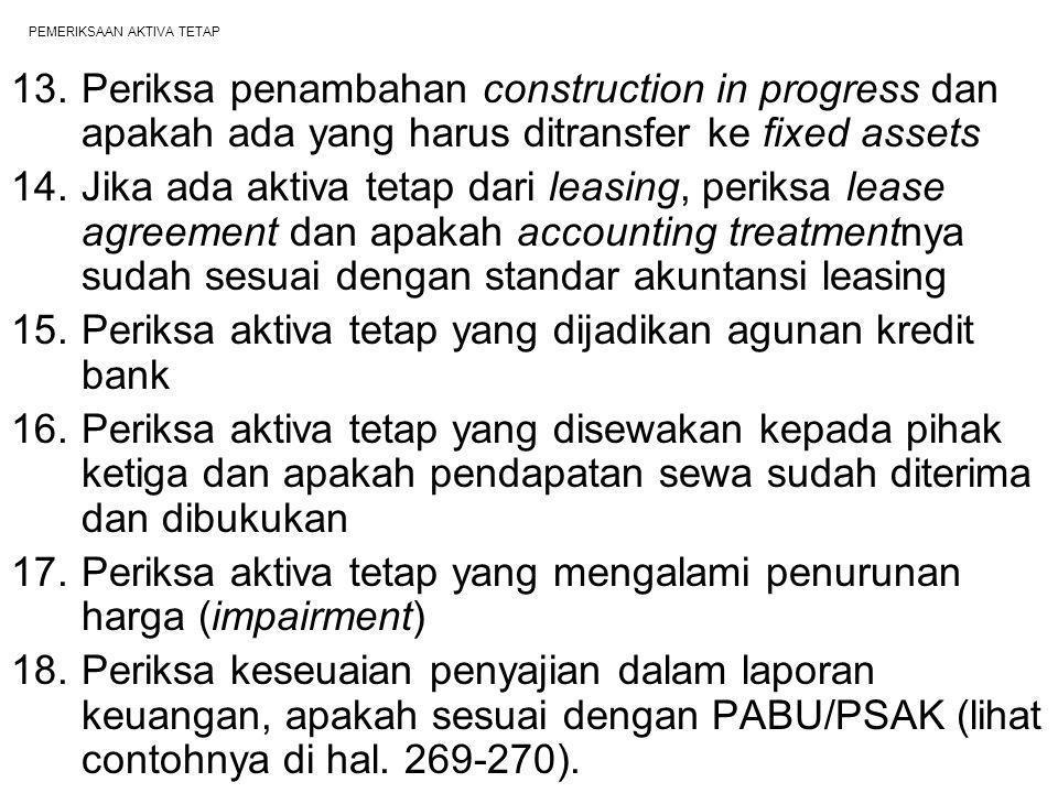 PEMERIKSAAN AKTIVA TETAP 13.Periksa penambahan construction in progress dan apakah ada yang harus ditransfer ke fixed assets 14.Jika ada aktiva tetap