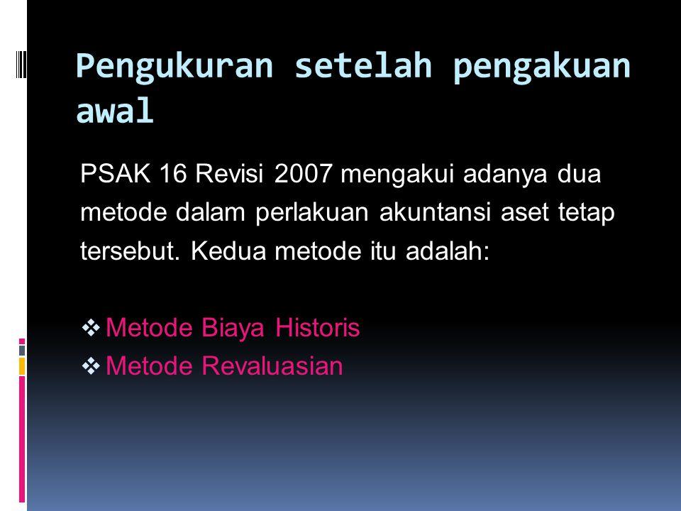 Pengukuran setelah pengakuan awal PSAK 16 Revisi 2007 mengakui adanya dua metode dalam perlakuan akuntansi aset tetap tersebut. Kedua metode itu adala
