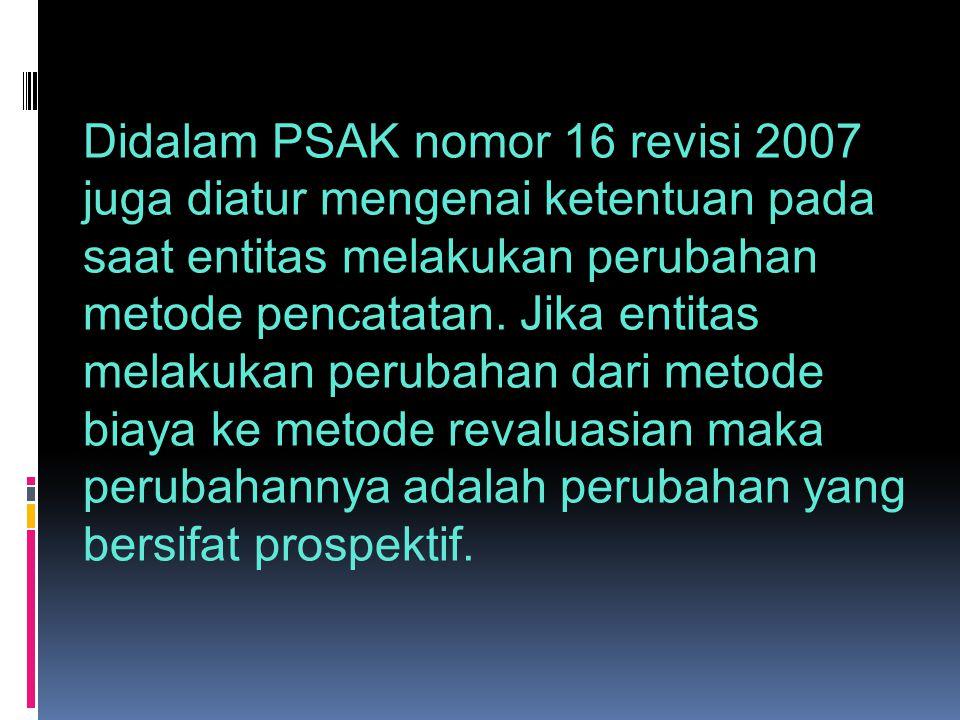 Didalam PSAK nomor 16 revisi 2007 juga diatur mengenai ketentuan pada saat entitas melakukan perubahan metode pencatatan. Jika entitas melakukan perub