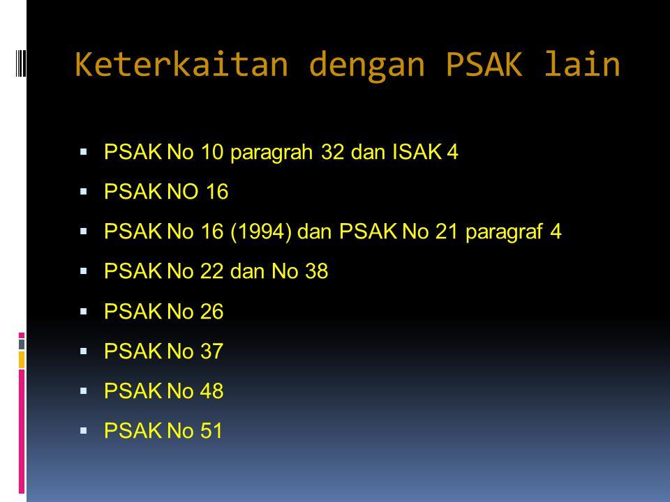 Keterkaitan dengan PSAK lain  PSAK No 10 paragrah 32 dan ISAK 4  PSAK NO 16  PSAK No 16 (1994) dan PSAK No 21 paragraf 4  PSAK No 22 dan No 38  P