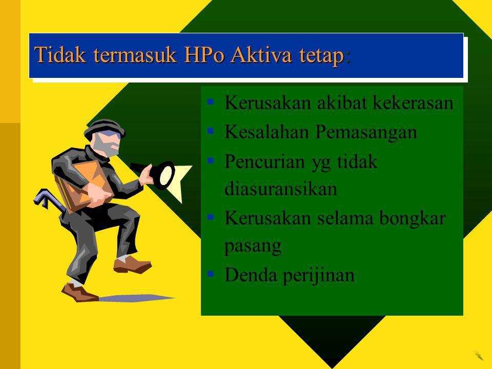 Tidak termasuk HPo Aktiva tetap:  Kerusakan akibat kekerasan  Kesalahan Pemasangan  Pencurian yg tidak diasuransikan  Kerusakan selama bongkar pasang  Denda perijinan