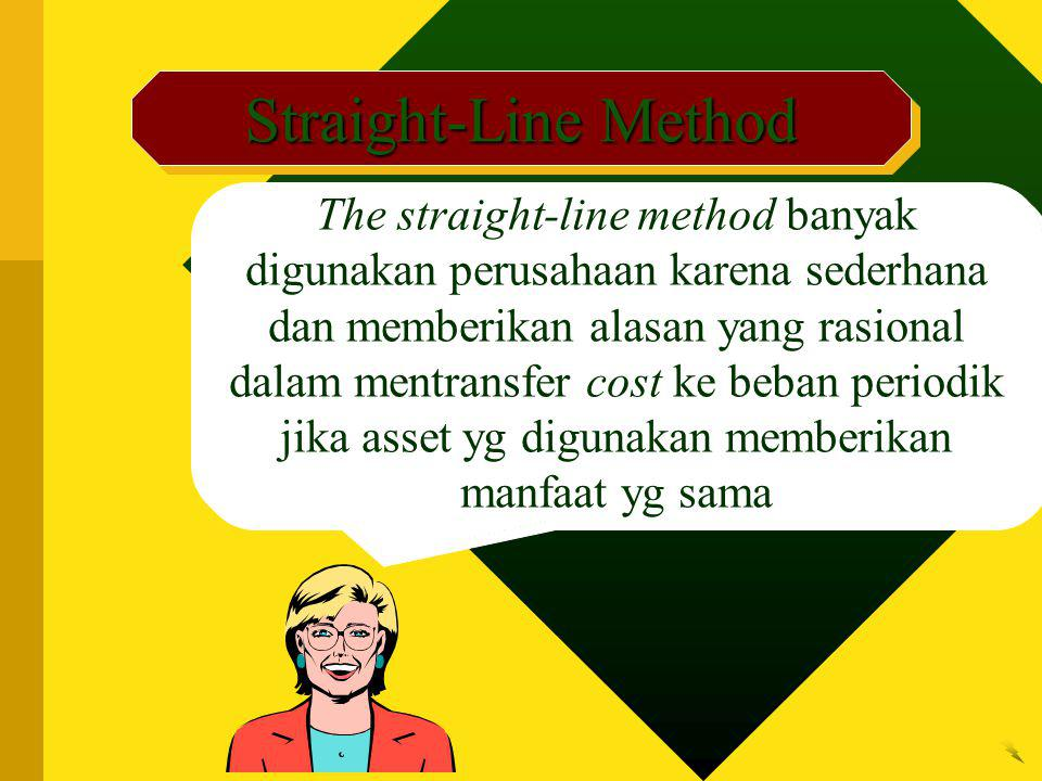 Straight-Line Method The straight-line method banyak digunakan perusahaan karena sederhana dan memberikan alasan yang rasional dalam mentransfer cost ke beban periodik jika asset yg digunakan memberikan manfaat yg sama
