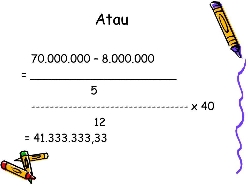 Atau 70.000.000 – 8.000.000 = _____________________ 5 ---------------------------------- x 40 12 = 41.333.333,33