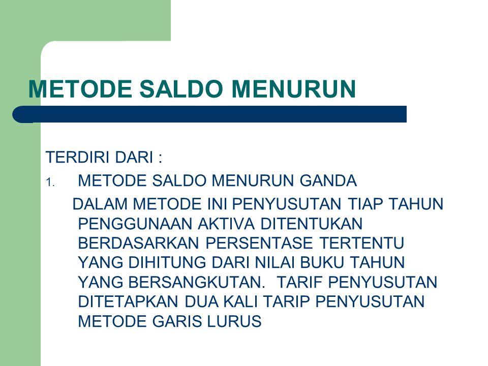 METODE SALDO MENURUN TERDIRI DARI : 1. METODE SALDO MENURUN GANDA DALAM METODE INI PENYUSUTAN TIAP TAHUN PENGGUNAAN AKTIVA DITENTUKAN BERDASARKAN PERS