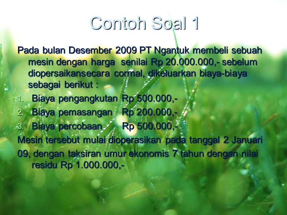 Contoh Soal 1 Pada bulan Desember 2009 PT Ngantuk membeli sebuah mesin dengan harga senilai Rp 20.000.000,- sebelum diopersaikansecara cormal, dikelua