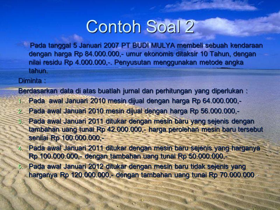 Contoh Soal 2 Pada tanggal 5 Januari 2007 PT BUDI MULYA membeli sebuah kendaraan dengan harga Rp 84.000.000,- umur ekonomis ditaksir 10 Tahun, dengan