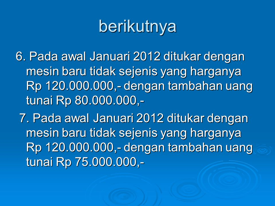 berikutnya 6. Pada awal Januari 2012 ditukar dengan mesin baru tidak sejenis yang harganya Rp 120.000.000,- dengan tambahan uang tunai Rp 80.000.000,-