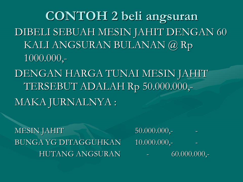 CONTOH 2 beli angsuran DIBELI SEBUAH MESIN JAHIT DENGAN 60 KALI ANGSURAN BULANAN @ Rp 1000.000,- DENGAN HARGA TUNAI MESIN JAHIT TERSEBUT ADALAH Rp 50.