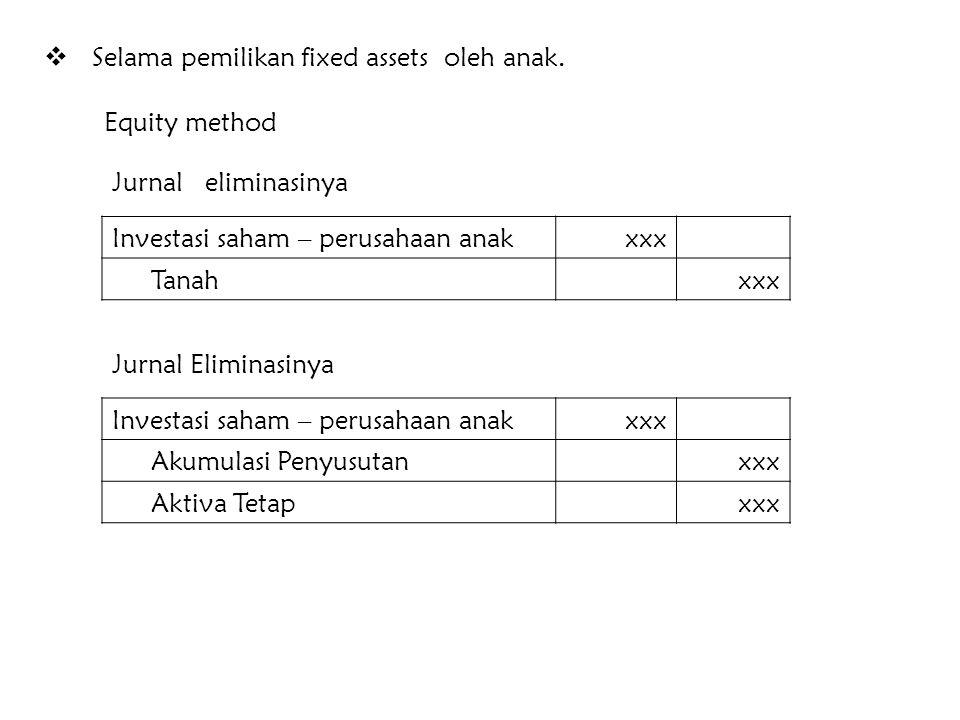 Perlakuan Laba penjualan fixed assets Equity method Laba - perusahaan anakxxx Investasi saham – Perusahaan anakxxx Jurnal Eliminasinya : Laba penjuala