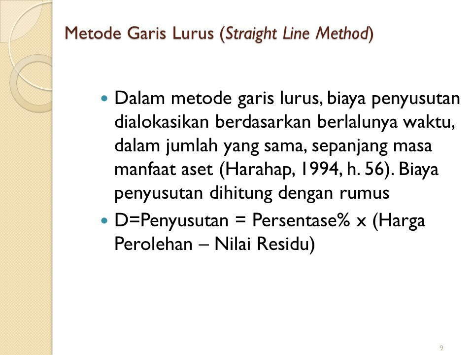 Metode Garis Lurus (Straight Line Method) Dalam metode garis lurus, biaya penyusutan dialokasikan berdasarkan berlalunya waktu, dalam jumlah yang sama, sepanjang masa manfaat aset (Harahap, 1994, h.