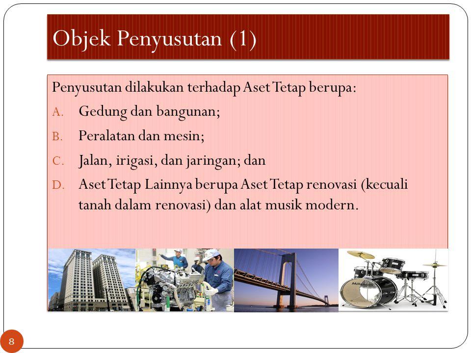 Objek Penyusutan (1) Penyusutan dilakukan terhadap Aset Tetap berupa: A. Gedung dan bangunan; B. Peralatan dan mesin; C. Jalan, irigasi, dan jaringan;