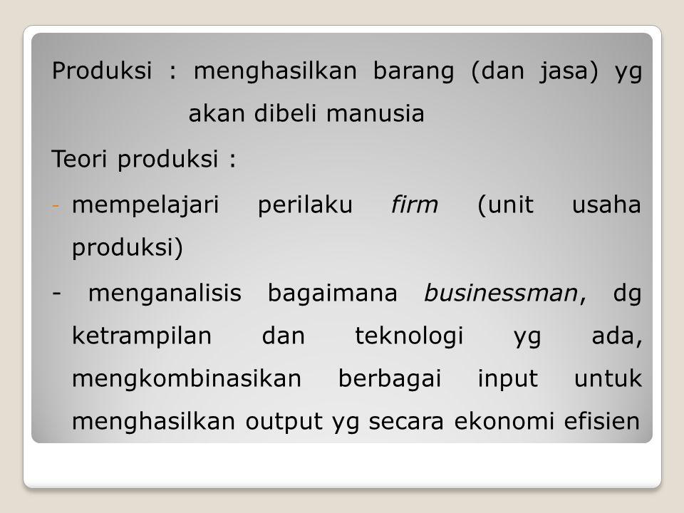 Produksi : menghasilkan barang (dan jasa) yg akan dibeli manusia Teori produksi : - mempelajari perilaku firm (unit usaha produksi) - menganalisis bagaimana businessman, dg ketrampilan dan teknologi yg ada, mengkombinasikan berbagai input untuk menghasilkan output yg secara ekonomi efisien