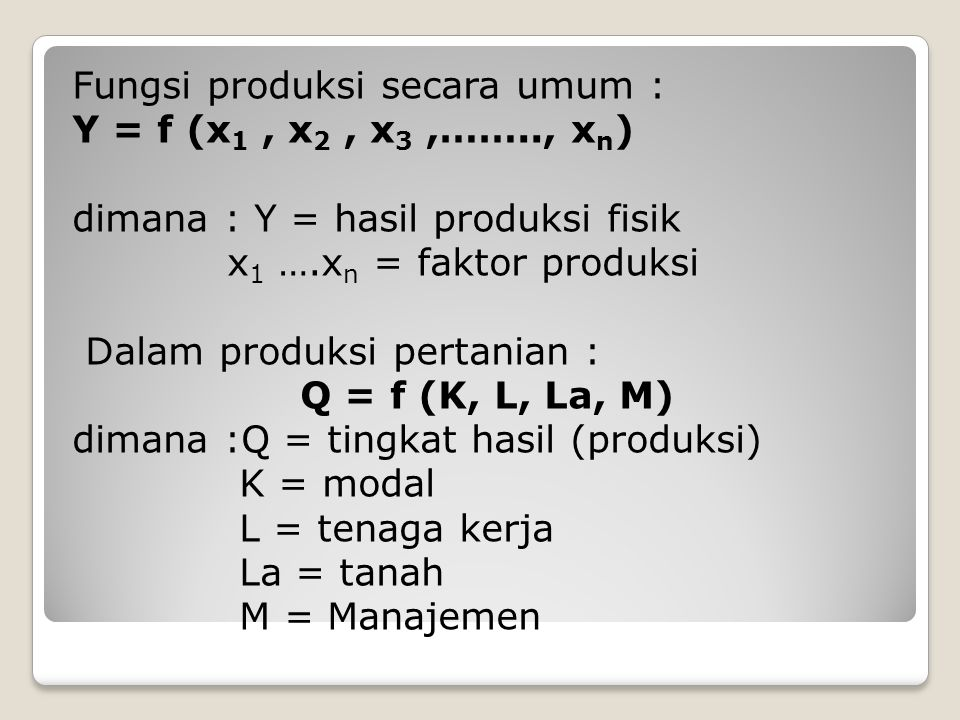 Fungsi produksi secara umum : Y = f (x 1, x 2, x 3,…….., x n ) dimana : Y = hasil produksi fisik x 1 ….x n = faktor produksi Dalam produksi pertanian : Q = f (K, L, La, M) dimana :Q = tingkat hasil (produksi) K = modal L = tenaga kerja La = tanah M = Manajemen