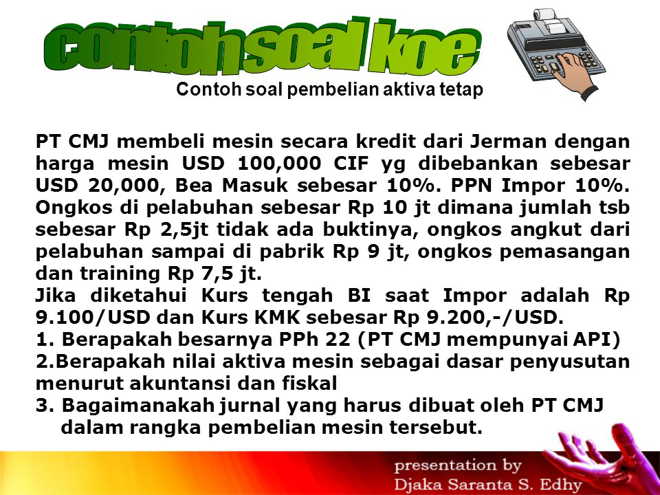 PT CMJ membeli mesin secara kredit dari Jerman dengan harga mesin USD 100,000 CIF yg dibebankan sebesar USD 20,000, Bea Masuk sebesar 10%.