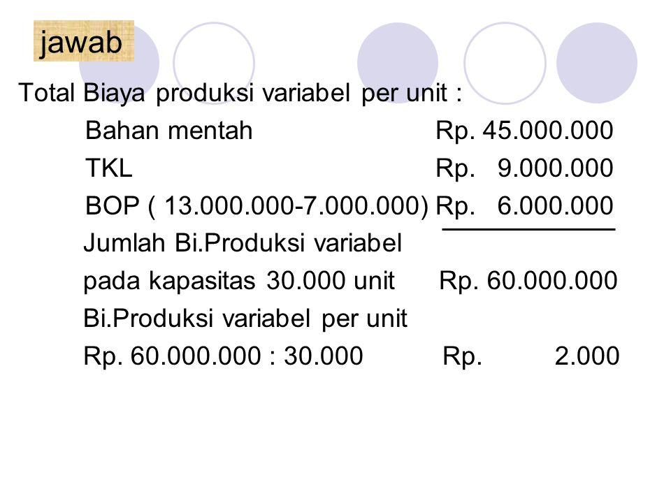 jawab Total Biaya produksi variabel per unit : Bahan mentah Rp. 45.000.000 TKL Rp. 9.000.000 BOP ( 13.000.000-7.000.000) Rp. 6.000.000 Jumlah Bi.Produ