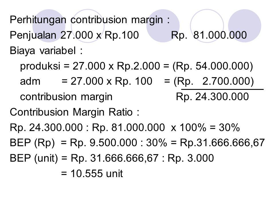 Perhitungan contribusion margin : Penjualan 27.000 x Rp.100 Rp. 81.000.000 Biaya variabel : produksi = 27.000 x Rp.2.000 = (Rp. 54.000.000) adm = 27.0
