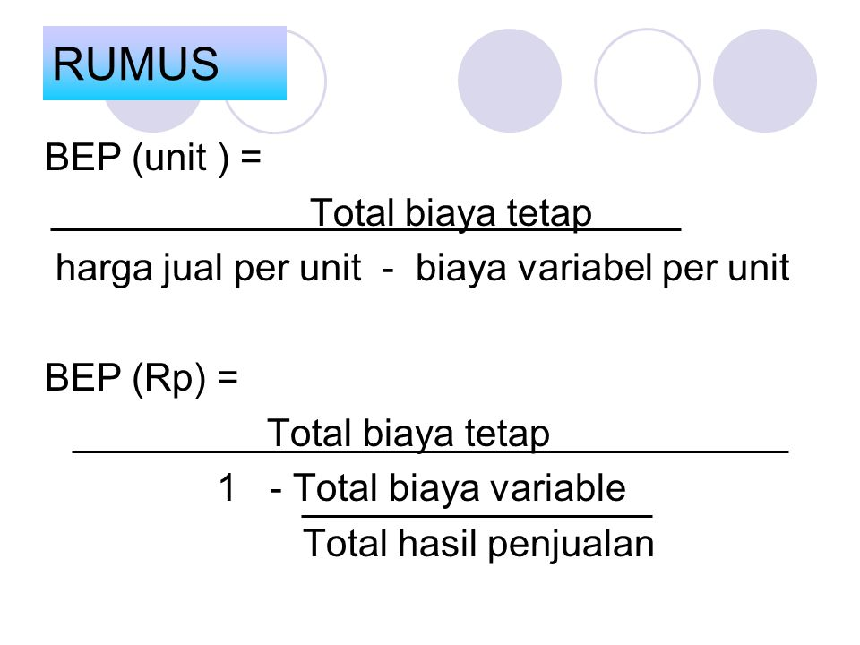 BEP (unit ) = Total biaya tetap harga jual per unit - biaya variabel per unit BEP (Rp) = Total biaya tetap 1 - Total biaya variable Total hasil penjua