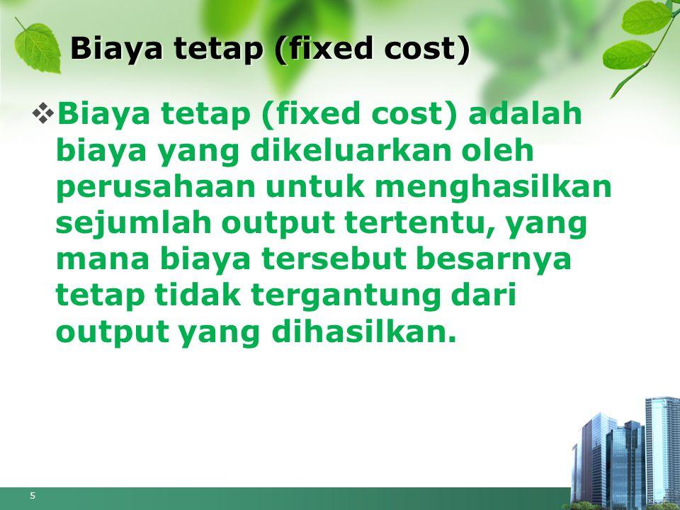 Biaya tetap (fixed cost)  Biaya tetap (fixed cost) adalah biaya yang dikeluarkan oleh perusahaan untuk menghasilkan sejumlah output tertentu, yang ma