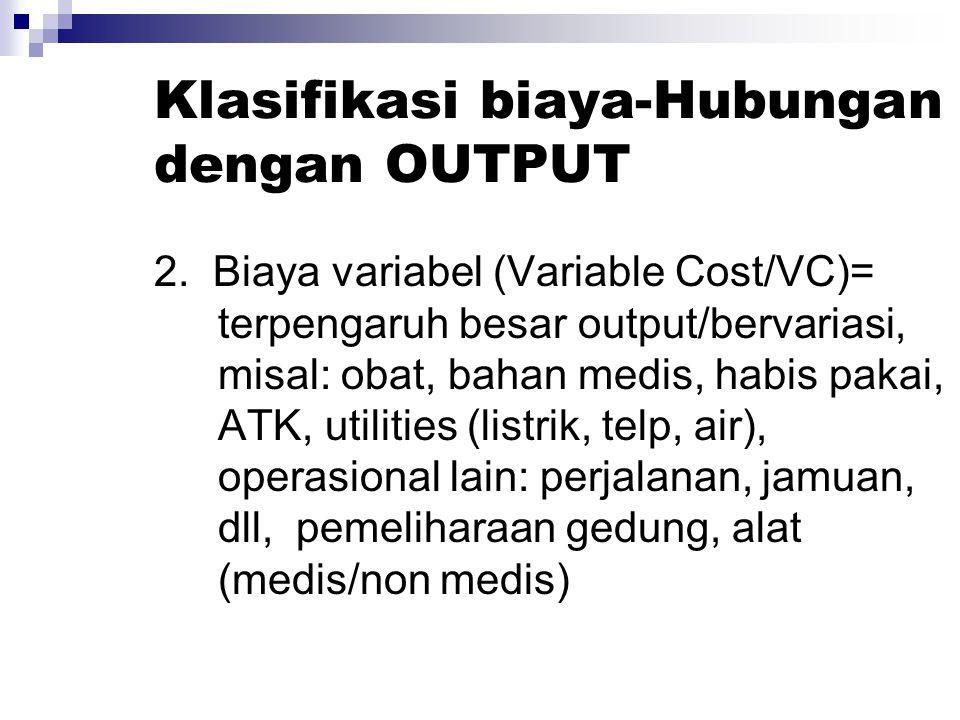 Klasifikasi biaya-Hubungan dengan OUTPUT 2. Biaya variabel (Variable Cost/VC)= terpengaruh besar output/bervariasi, misal: obat, bahan medis, habis pa