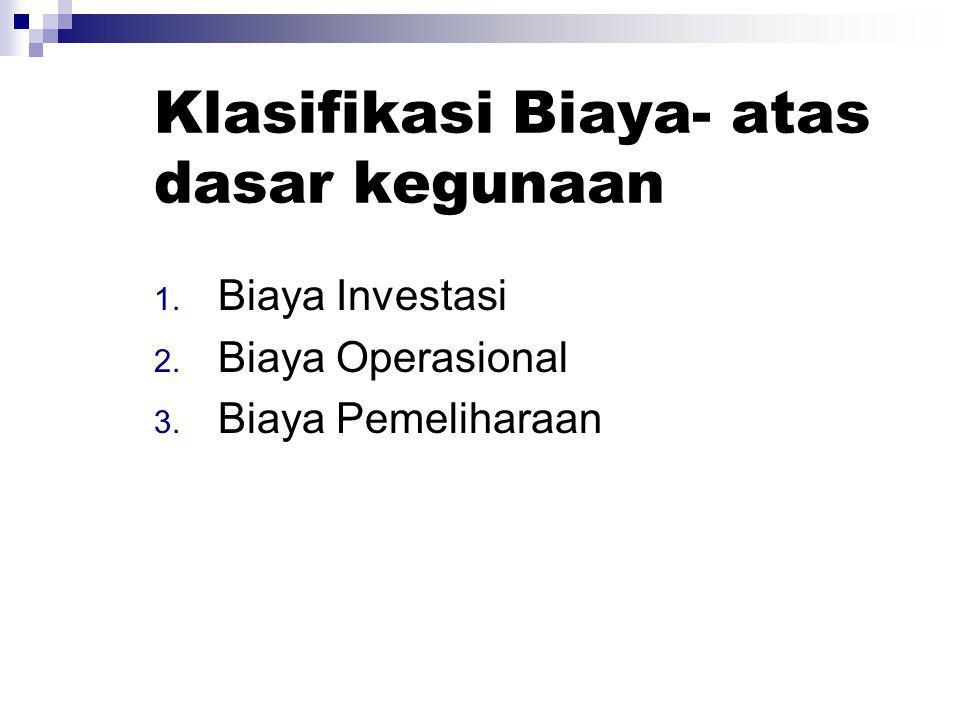 Klasifikasi Biaya- atas dasar kegunaan 1. Biaya Investasi 2. Biaya Operasional 3. Biaya Pemeliharaan