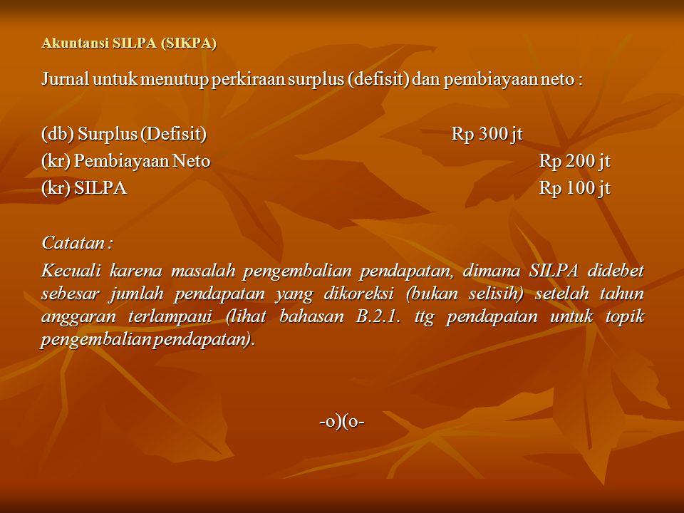 Akuntansi SILPA (SIKPA) Jurnal untuk menutup perkiraan surplus (defisit) dan pembiayaan neto : (db) Surplus (Defisit)Rp 300 jt (kr) Pembiayaan Neto Rp
