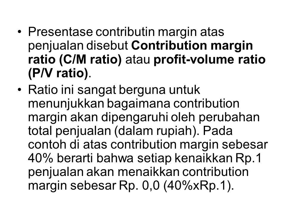 Presentase contributin margin atas penjualan disebut Contribution margin ratio (C/M ratio) atau profit-volume ratio (P/V ratio). Ratio ini sangat berg