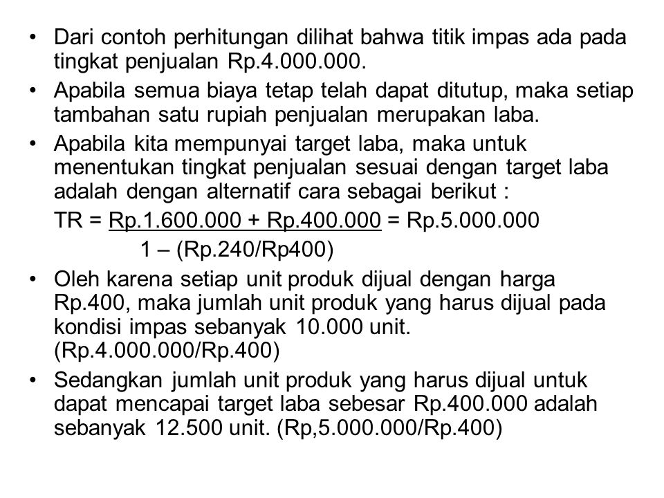 Dari contoh perhitungan dilihat bahwa titik impas ada pada tingkat penjualan Rp.4.000.000. Apabila semua biaya tetap telah dapat ditutup, maka setiap