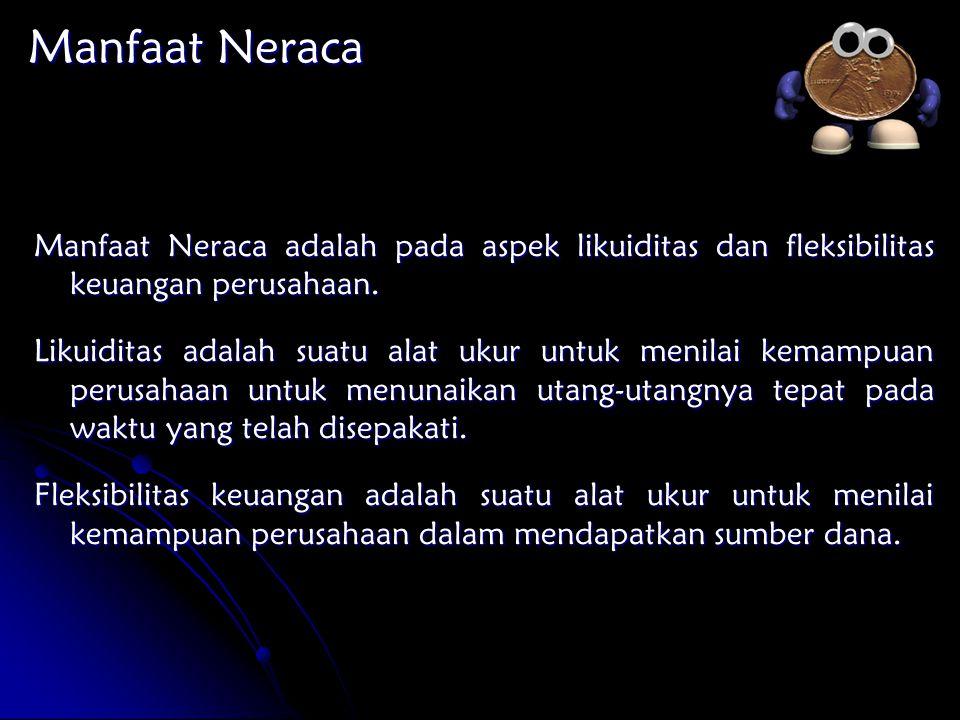 Manfaat Neraca Manfaat Neraca adalah pada aspek likuiditas dan fleksibilitas keuangan perusahaan. Likuiditas adalah suatu alat ukur untuk menilai kema