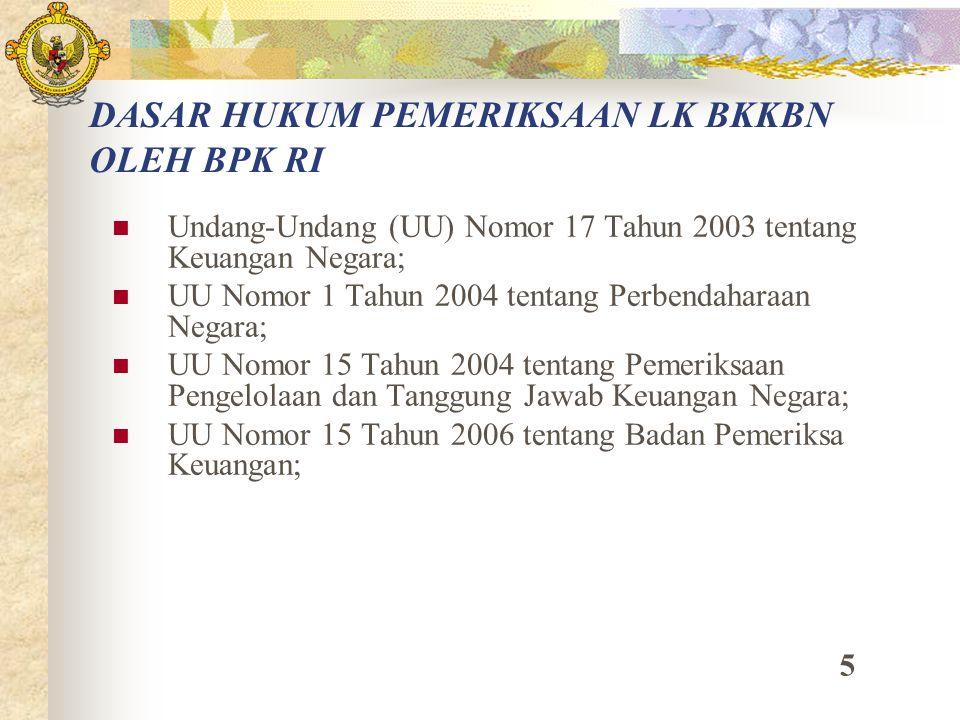 DASAR HUKUM PEMERIKSAAN LK BKKBN OLEH BPK RI Undang-Undang (UU) Nomor 17 Tahun 2003 tentang Keuangan Negara; UU Nomor 1 Tahun 2004 tentang Perbendahar