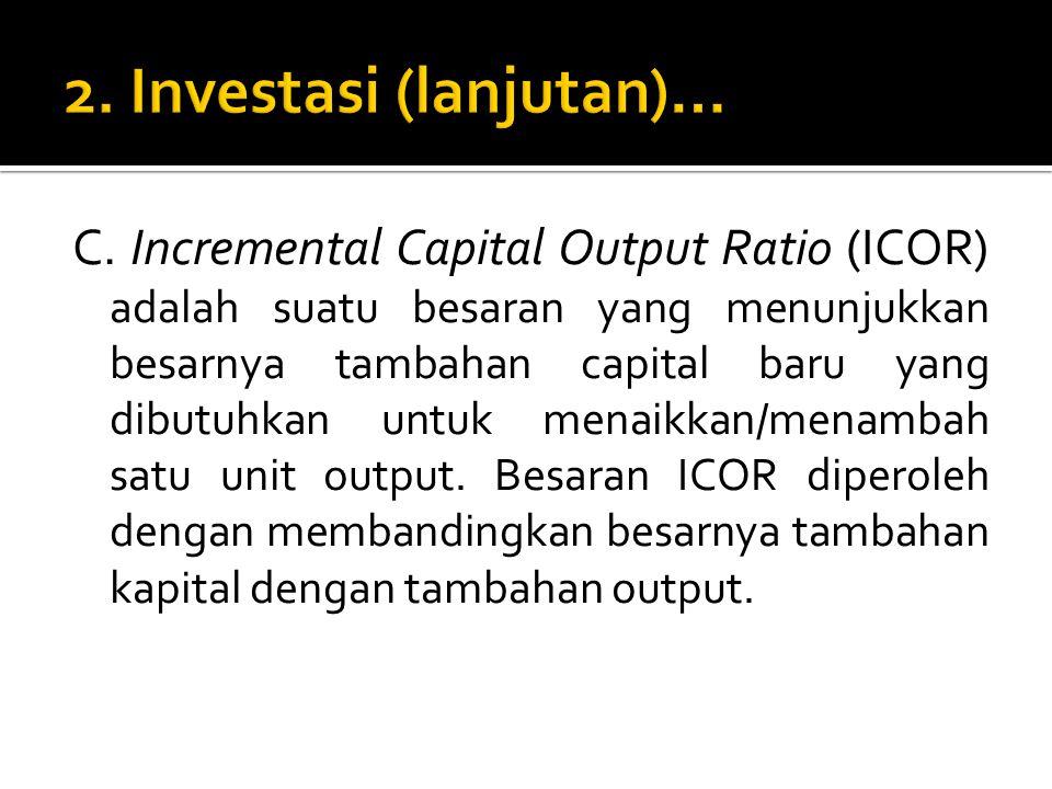 C. Incremental Capital Output Ratio (ICOR) adalah suatu besaran yang menunjukkan besarnya tambahan capital baru yang dibutuhkan untuk menaikkan/menamb