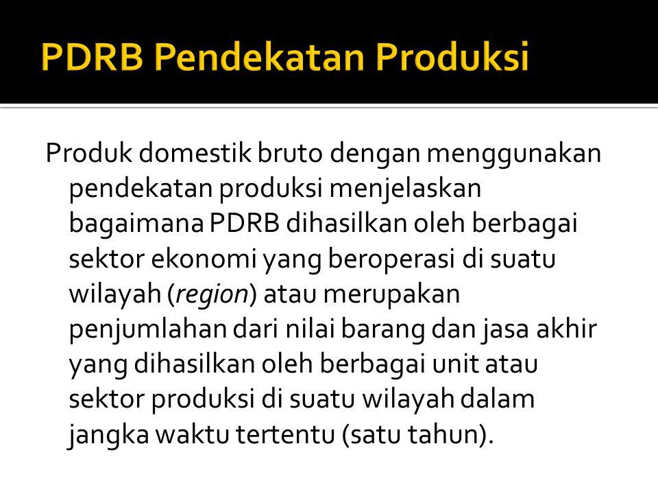 Produk domestik bruto dengan menggunakan pendekatan produksi menjelaskan bagaimana PDRB dihasilkan oleh berbagai sektor ekonomi yang beroperasi di suatu wilayah (region) atau merupakan penjumlahan dari nilai barang dan jasa akhir yang dihasilkan oleh berbagai unit atau sektor produksi di suatu wilayah dalam jangka waktu tertentu (satu tahun).