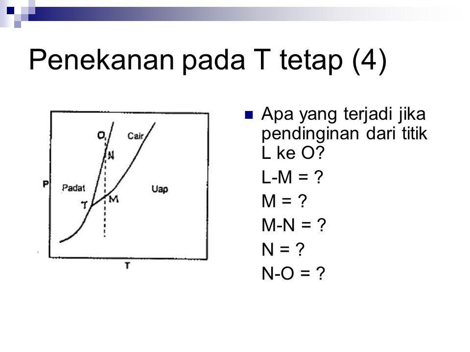 Penekanan pada T tetap (4) Apa yang terjadi jika pendinginan dari titik L ke O? L-M = ? M = ? M-N = ? N = ? N-O = ?