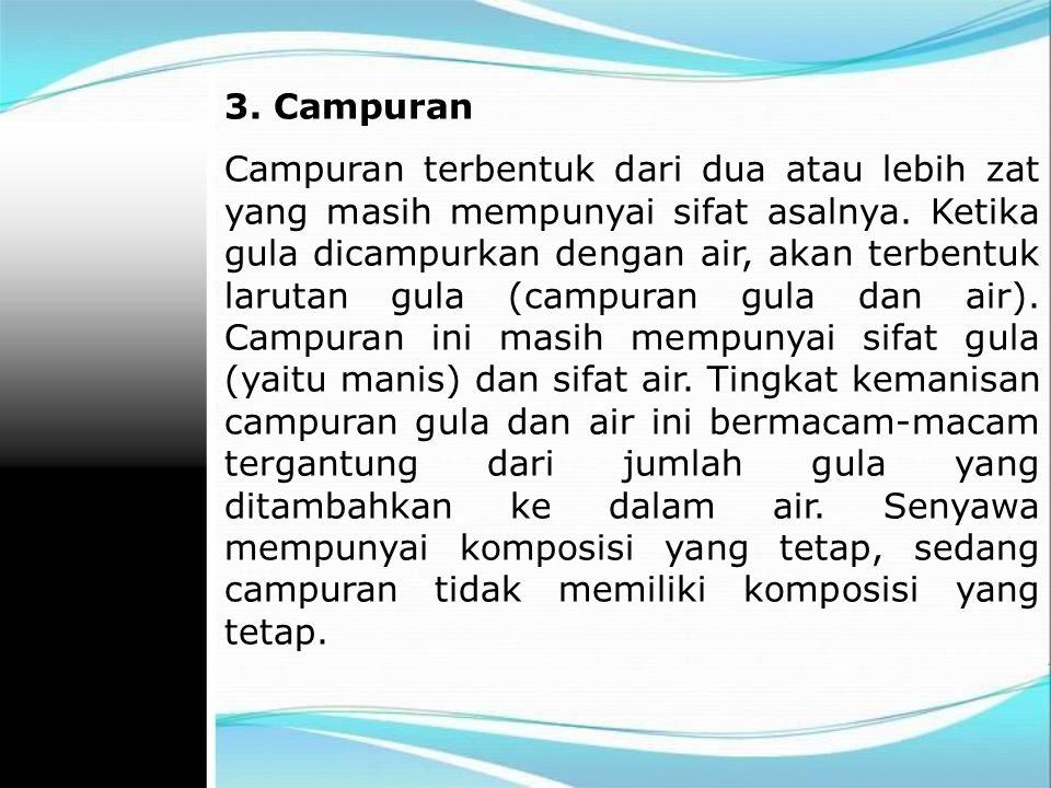 3.Campuran Campuran terbentuk dari dua atau lebih zat yang masih mempunyai sifat asalnya.
