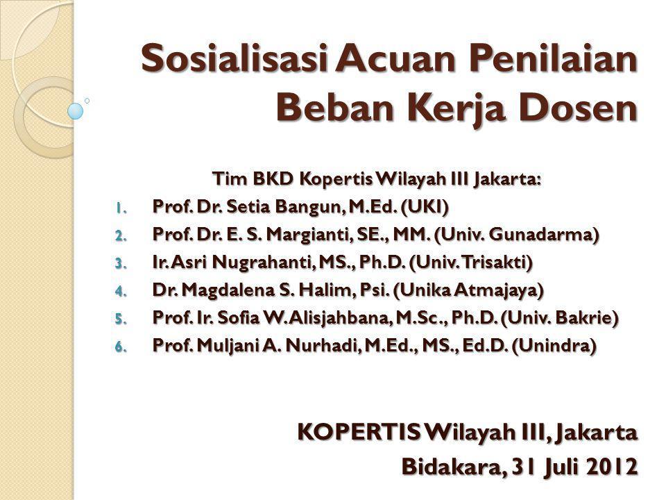 Sosialisasi Acuan Penilaian Beban Kerja Dosen KOPERTIS Wilayah III, Jakarta Bidakara, 31 Juli 2012 Tim BKD Kopertis Wilayah III Jakarta: 1. Prof. Dr.