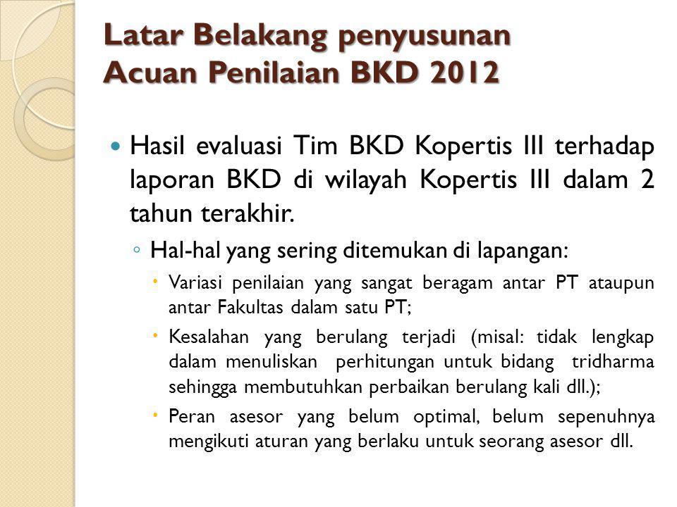 Latar Belakang penyusunan Acuan Penilaian BKD 2012 Hasil evaluasi Tim BKD Kopertis III terhadap laporan BKD di wilayah Kopertis III dalam 2 tahun terakhir.