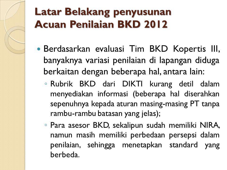 Latar Belakang penyusunan Acuan Penilaian BKD 2012 Berdasarkan evaluasi Tim BKD Kopertis III, banyaknya variasi penilaian di lapangan diduga berkaitan dengan beberapa hal, antara lain: ◦ Rubrik BKD dari DIKTI kurang detil dalam menyediakan informasi (beberapa hal diserahkan sepenuhnya kepada aturan masing-masing PT tanpa rambu-rambu batasan yang jelas); ◦ Para asesor BKD, sekalipun sudah memiliki NIRA, namun masih memiliki perbedaan persepsi dalam penilaian, sehingga menetapkan standard yang berbeda.