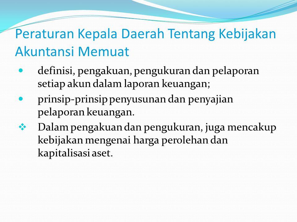 Peraturan Kepala Daerah Tentang Kebijakan Akuntansi Memuat definisi, pengakuan, pengukuran dan pelaporan setiap akun dalam laporan keuangan; prinsip-p