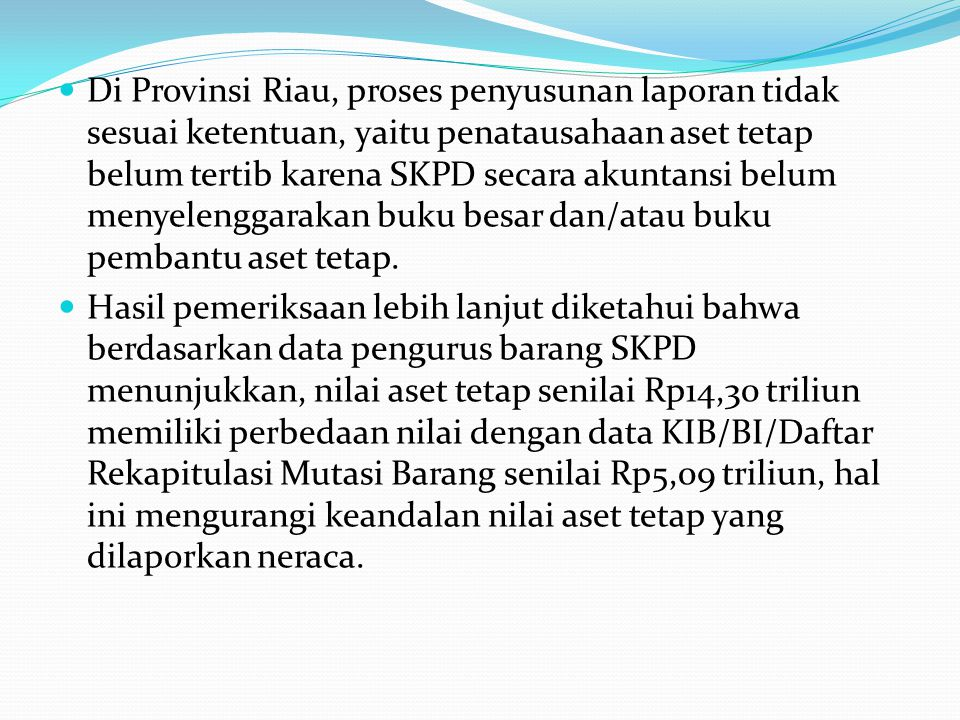 Di Provinsi Riau, proses penyusunan laporan tidak sesuai ketentuan, yaitu penatausahaan aset tetap belum tertib karena SKPD secara akuntansi belum men