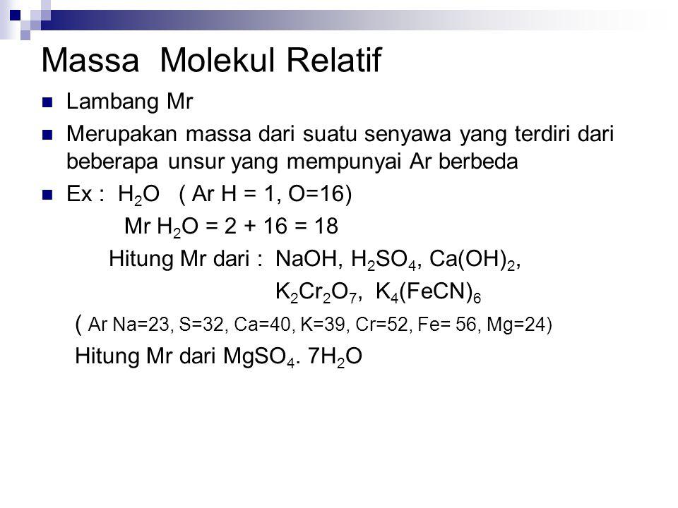 Massa Molekul Relatif Lambang Mr Merupakan massa dari suatu senyawa yang terdiri dari beberapa unsur yang mempunyai Ar berbeda Ex : H 2 O ( Ar H = 1, O=16) Mr H 2 O = 2 + 16 = 18 Hitung Mr dari : NaOH, H 2 SO 4, Ca(OH) 2, K 2 Cr 2 O 7, K 4 (FeCN) 6 ( Ar Na=23, S=32, Ca=40, K=39, Cr=52, Fe= 56, Mg=24) Hitung Mr dari MgSO 4.
