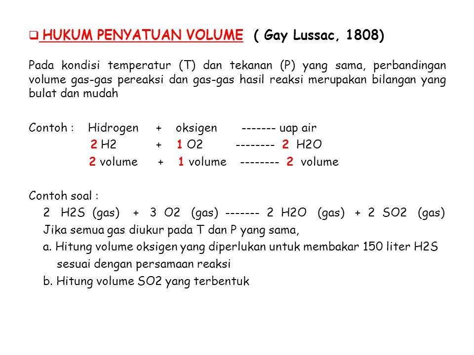  HUKUM PENYATUAN VOLUME ( Gay Lussac, 1808) Pada kondisi temperatur (T) dan tekanan (P) yang sama, perbandingan volume gas-gas pereaksi dan gas-gas hasil reaksi merupakan bilangan yang bulat dan mudah Contoh : Hidrogen + oksigen ------- uap air 2 H2 + 1 O2 -------- 2 H2O 2 volume + 1 volume -------- 2 volume Contoh soal : 2 H2S (gas) + 3 O2 (gas) ------- 2 H2O (gas) + 2 SO2 (gas) Jika semua gas diukur pada T dan P yang sama, a.
