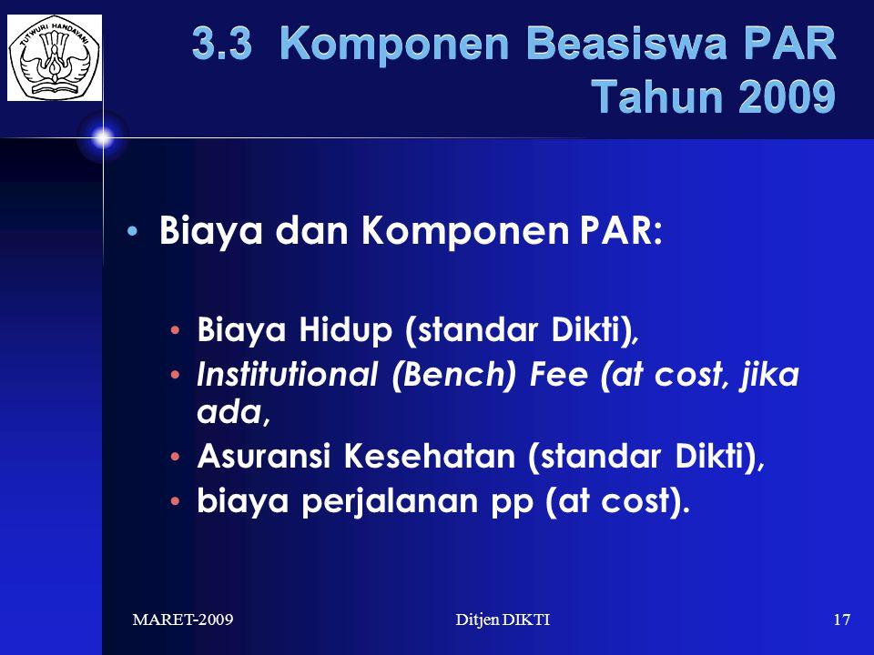 MARET-2009Ditjen DIKTI17 3.3 Komponen Beasiswa PAR Tahun 2009 Biaya dan Komponen PAR: Biaya Hidup (standar Dikti), Institutional (Bench) Fee (at cost, jika ada, Asuransi Kesehatan (standar Dikti), biaya perjalanan pp (at cost).