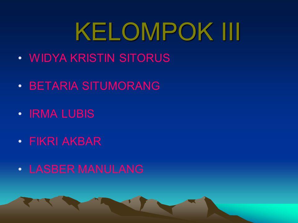 KELOMPOK III WIDYA KRISTIN SITORUS BETARIA SITUMORANG IRMA LUBIS FIKRI AKBAR LASBER MANULANG
