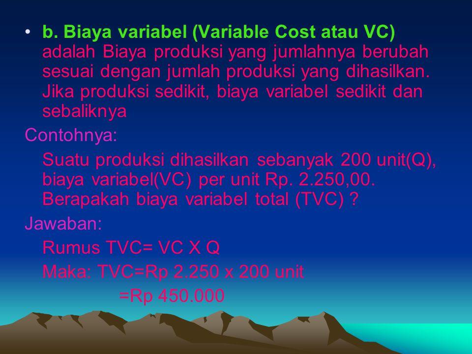 b. Biaya variabel (Variable Cost atau VC) adalah Biaya produksi yang jumlahnya berubah sesuai dengan jumlah produksi yang dihasilkan. Jika produksi se